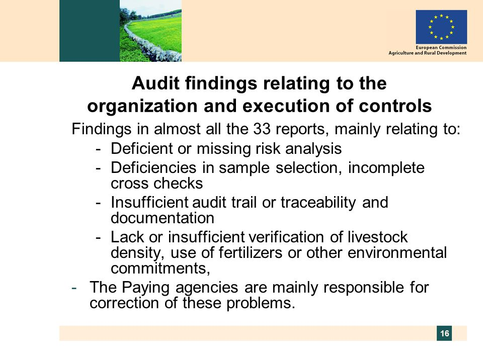 16 Audit findings relating to the organization and execution of controls Findings in almost all the 33 reports, mainly relating to: -Deficient or missing risk analysis -Deficiencies in sample selection, incomplete cross checks -Insufficient audit trail or traceability and documentation -Lack or insufficient verification of livestock density, use of fertilizers or other environmental commitments, -The Paying agencies are mainly responsible for correction of these problems.