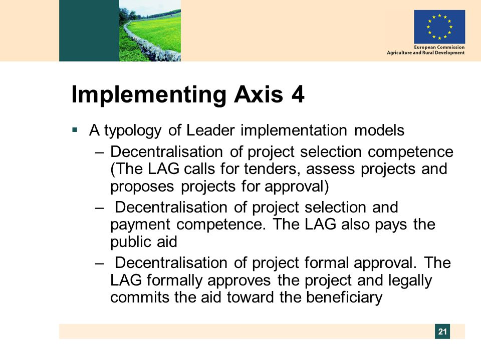 21 Implementing Axis 4  A typology of Leader implementation models –Decentralisation of project selection competence (The LAG calls for tenders, assess projects and proposes projects for approval) – Decentralisation of project selection and payment competence.