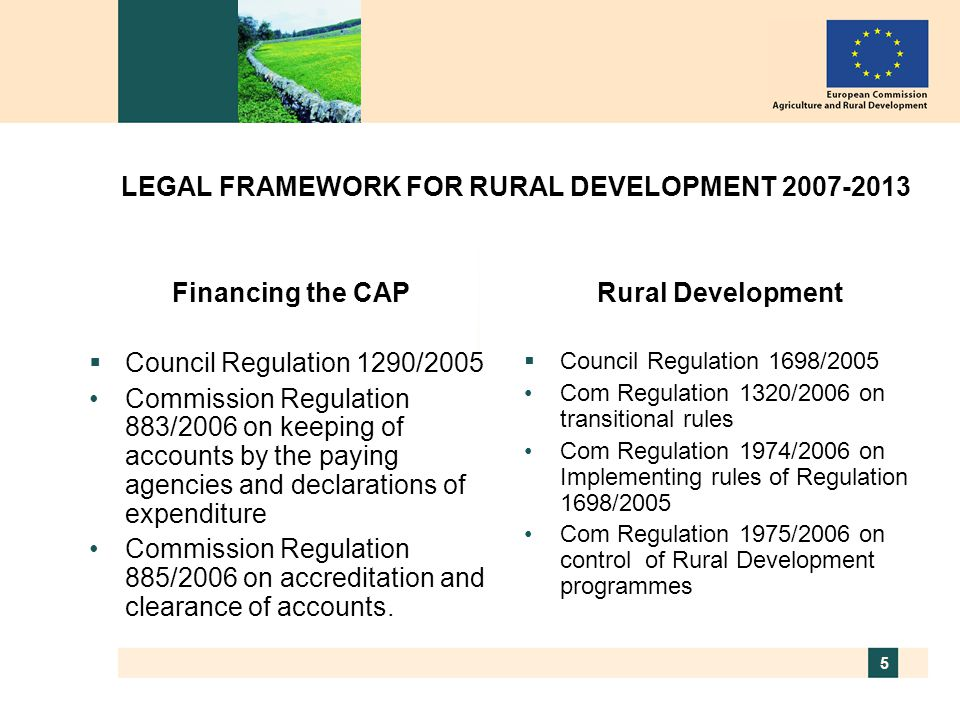 5 LEGAL FRAMEWORK FOR RURAL DEVELOPMENT 2007-2013 Financing the CAP  Council Regulation 1290/2005 Commission Regulation 883/2006 on keeping of accounts by the paying agencies and declarations of expenditure Commission Regulation 885/2006 on accreditation and clearance of accounts.