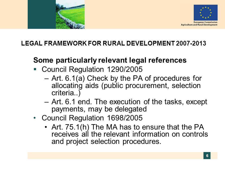 6 LEGAL FRAMEWORK FOR RURAL DEVELOPMENT 2007-2013 Some particularly relevant legal references  Council Regulation 1290/2005 –Art.