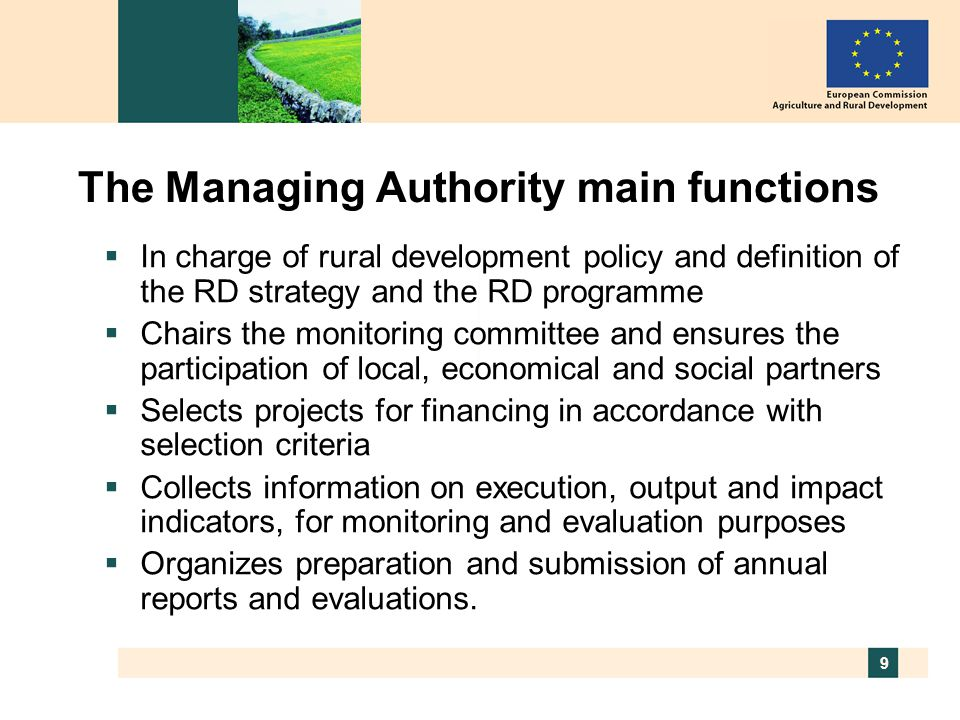 9 The Managing Authority main functions  In charge of rural development policy and definition of the RD strategy and the RD programme  Chairs the monitoring committee and ensures the participation of local, economical and social partners  Selects projects for financing in accordance with selection criteria  Collects information on execution, output and impact indicators, for monitoring and evaluation purposes  Organizes preparation and submission of annual reports and evaluations.
