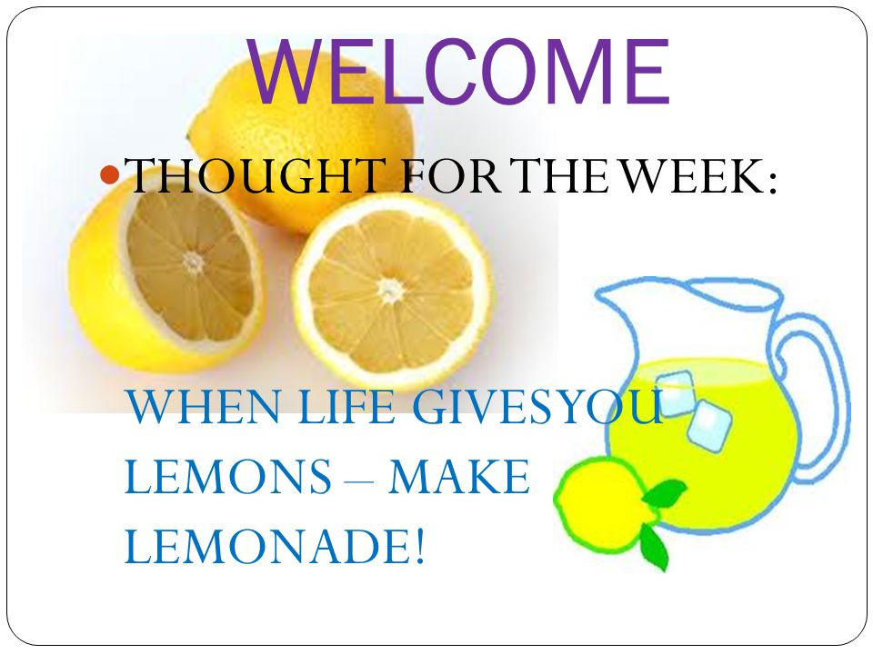 WELCOME THOUGHT FOR THE WEEK: WHEN LIFE GIVES YOU LEMONS – MAKE LEMONADE!