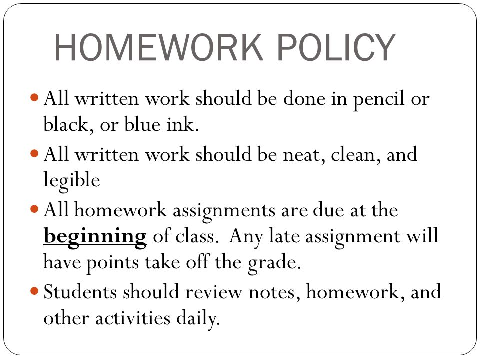 HOMEWORK POLICY All written work should be done in pencil or black, or blue ink.