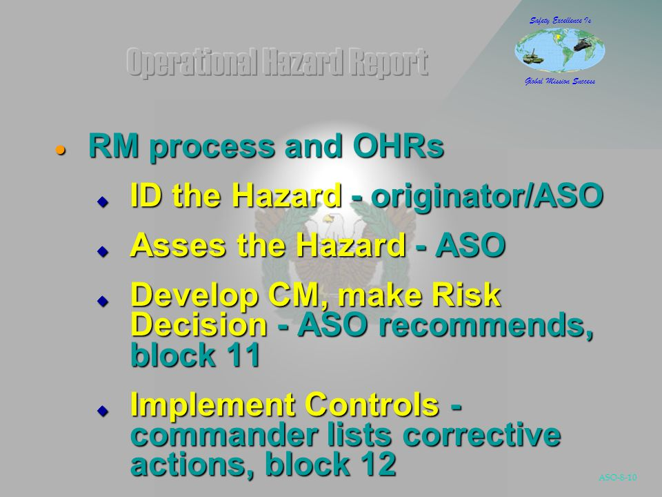 ASO-8-10 Safety Excellence Is Global Mission Success  RM process and OHRs  ID the Hazard - originator/ASO  Asses the Hazard - ASO  Develop CM, make Risk Decision - ASO recommends, block 11  Implement Controls - commander lists corrective actions, block 12  Supervise/Evaluate - all satisfied