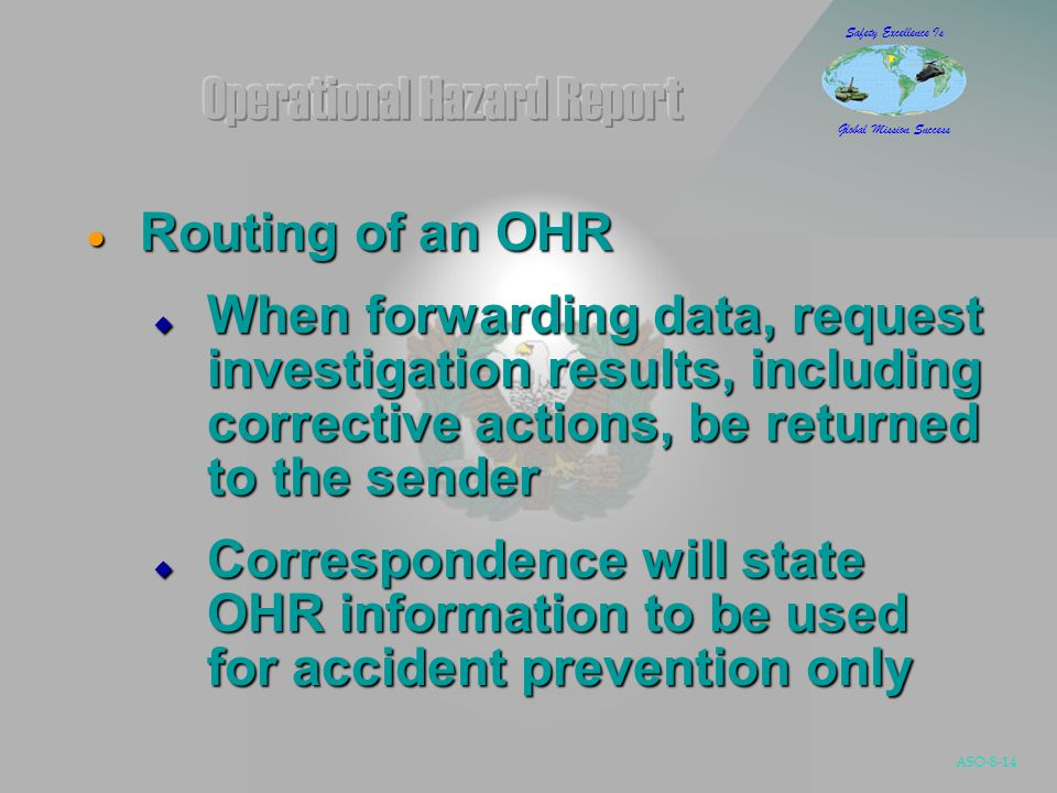 ASO-8-14 Safety Excellence Is Global Mission Success  Routing of an OHR  When forwarding data, request investigation results, including corrective actions, be returned to the sender  Correspondence will state OHR information to be used for accident prevention only