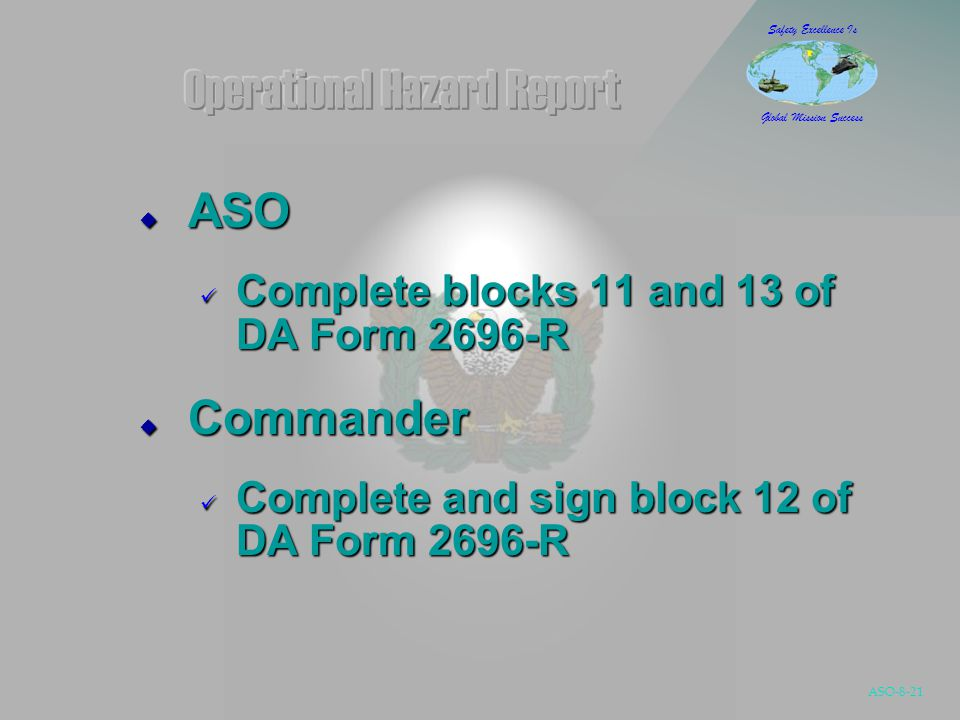 ASO-8-21 Safety Excellence Is Global Mission Success  ASO Complete blocks 11 and 13 of DA Form 2696-R Complete blocks 11 and 13 of DA Form 2696-R  Commander Complete and sign block 12 of DA Form 2696-R Complete and sign block 12 of DA Form 2696-R