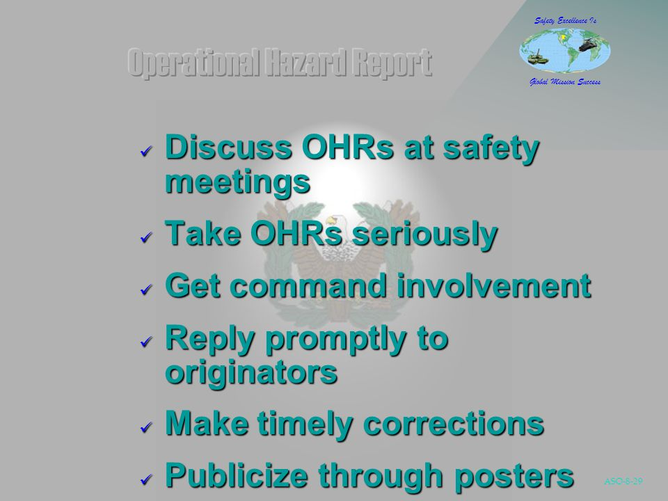 ASO-8-29 Safety Excellence Is Global Mission Success Discuss OHRs at safety meetings Discuss OHRs at safety meetings Take OHRs seriously Take OHRs seriously Get command involvement Get command involvement Reply promptly to originators Reply promptly to originators Make timely corrections Make timely corrections Publicize through posters Publicize through posters
