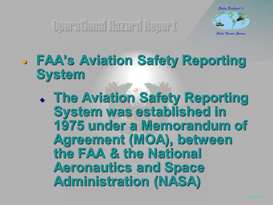 ASO-8-32 Safety Excellence Is Global Mission Success  FAA's Aviation Safety Reporting System  The Aviation Safety Reporting System was established in 1975 under a Memorandum of Agreement (MOA), between the FAA & the National Aeronautics and Space Administration (NASA)