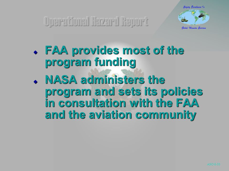 ASO-8-33 Safety Excellence Is Global Mission Success  FAA provides most of the program funding  NASA administers the program and sets its policies in consultation with the FAA and the aviation community