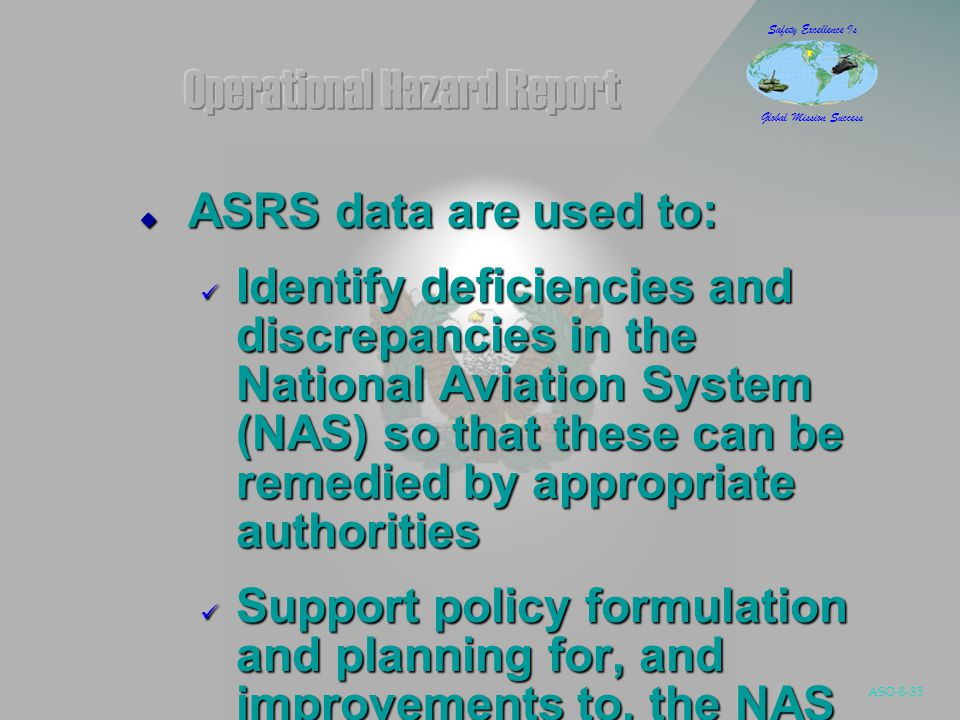 ASO-8-35 Safety Excellence Is Global Mission Success  ASRS data are used to: Identify deficiencies and discrepancies in the National Aviation System (NAS) so that these can be remedied by appropriate authorities Identify deficiencies and discrepancies in the National Aviation System (NAS) so that these can be remedied by appropriate authorities Support policy formulation and planning for, and improvements to, the NAS Support policy formulation and planning for, and improvements to, the NAS