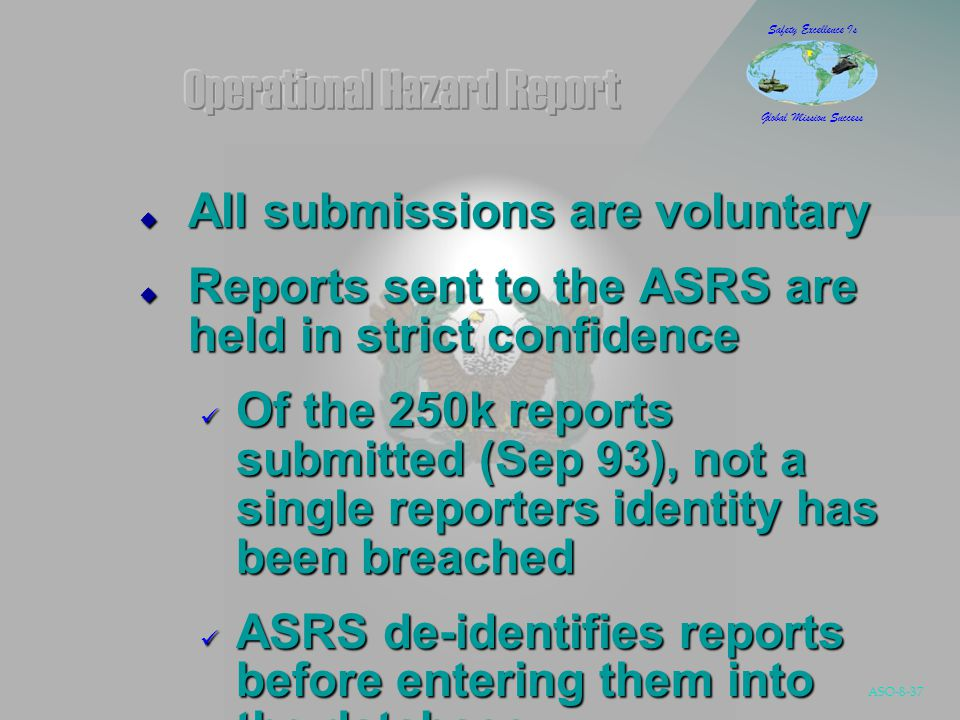 ASO-8-37 Safety Excellence Is Global Mission Success  All submissions are voluntary  Reports sent to the ASRS are held in strict confidence Of the 250k reports submitted (Sep 93), not a single reporters identity has been breached Of the 250k reports submitted (Sep 93), not a single reporters identity has been breached ASRS de-identifies reports before entering them into the database ASRS de-identifies reports before entering them into the database