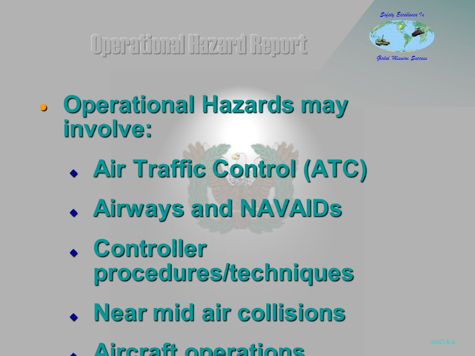 ASO-8-4 Safety Excellence Is Global Mission Success  Operational Hazards may involve:  Air Traffic Control (ATC)  Airways and NAVAIDs  Controller procedures/techniques  Near mid air collisions  Aircraft operations
