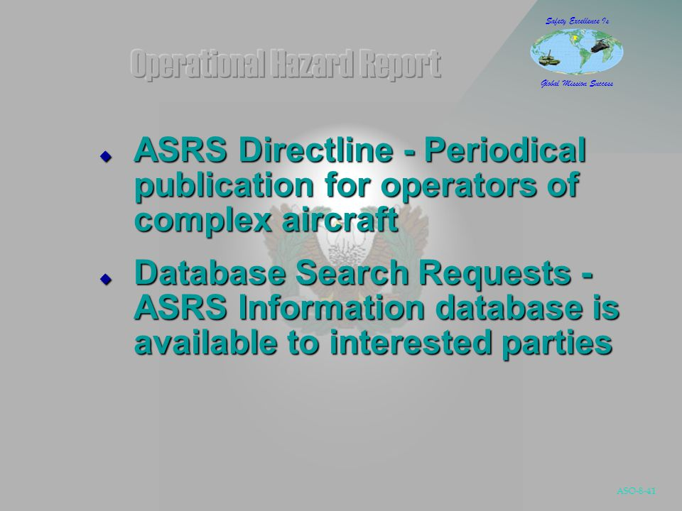ASO-8-41 Safety Excellence Is Global Mission Success  ASRS Directline - Periodical publication for operators of complex aircraft  Database Search Requests - ASRS Information database is available to interested parties