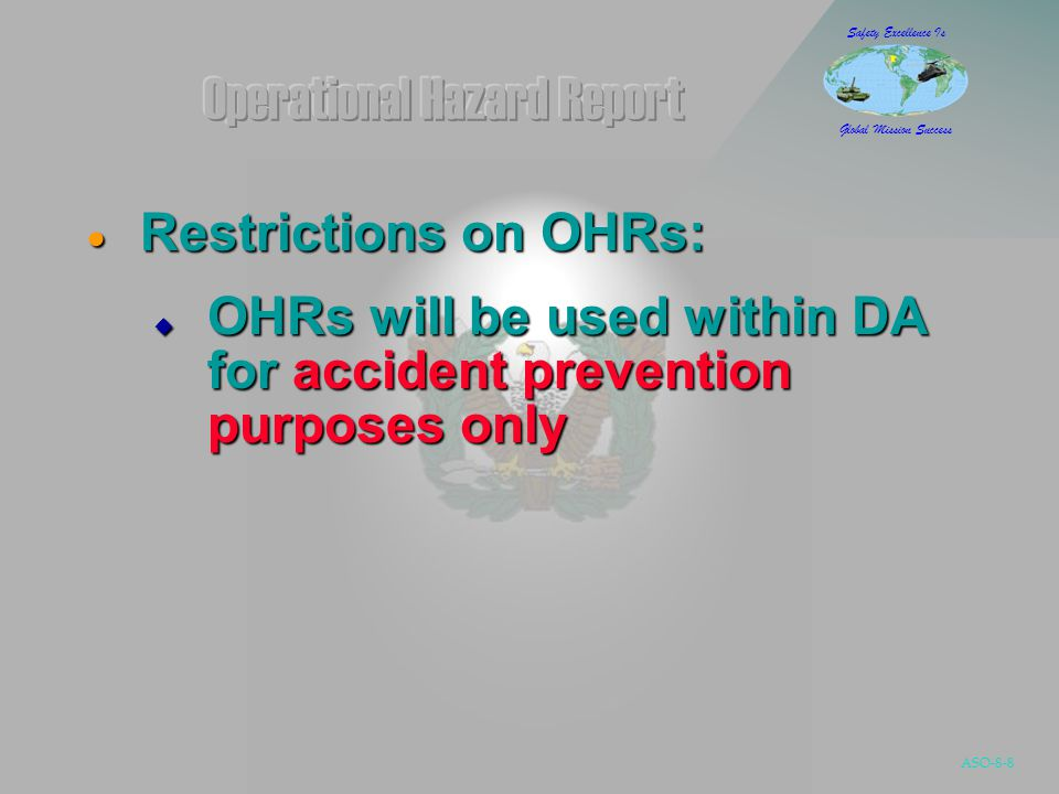 ASO-8-9 Safety Excellence Is Global Mission Success  OHRs will not be used:  To report flight violations for punitive actions  To determine misconduct for line of duty investigations  By evaluation boards (FEB, etc.) to determine pecuniary liability  As evidence for disciplinary action