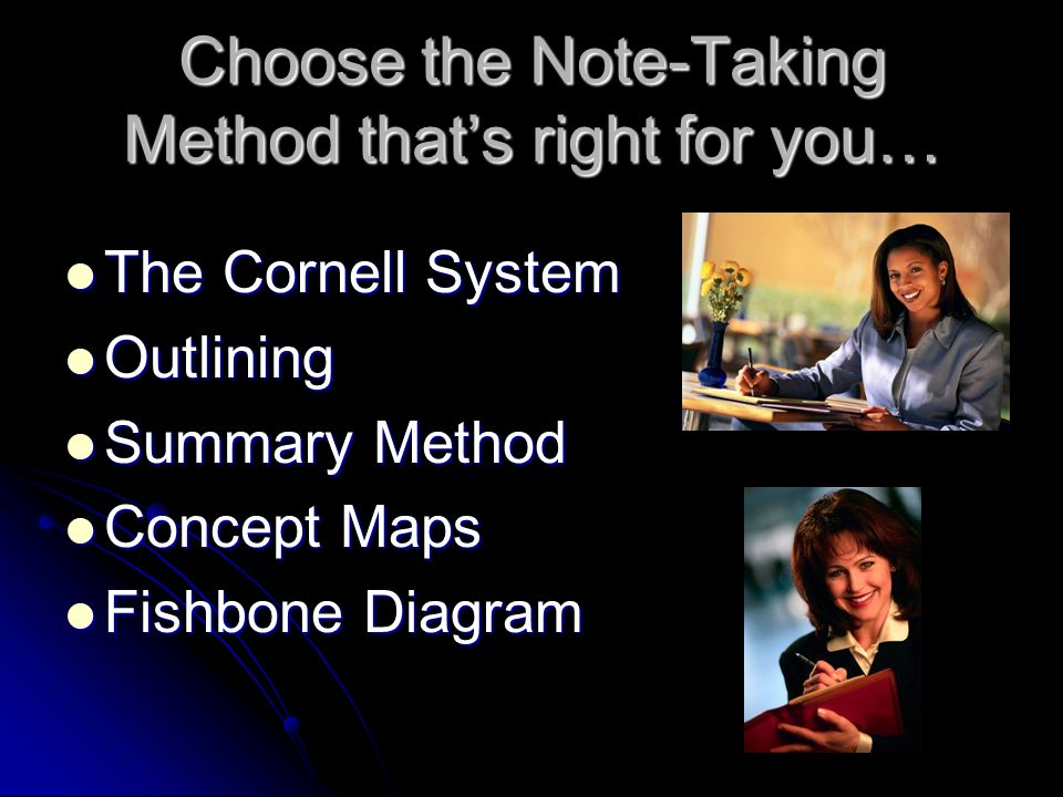 Choose the Note-Taking Method that's right for you… The Cornell System The Cornell System Outlining Outlining Summary Method Summary Method Concept Maps Concept Maps Fishbone Diagram Fishbone Diagram