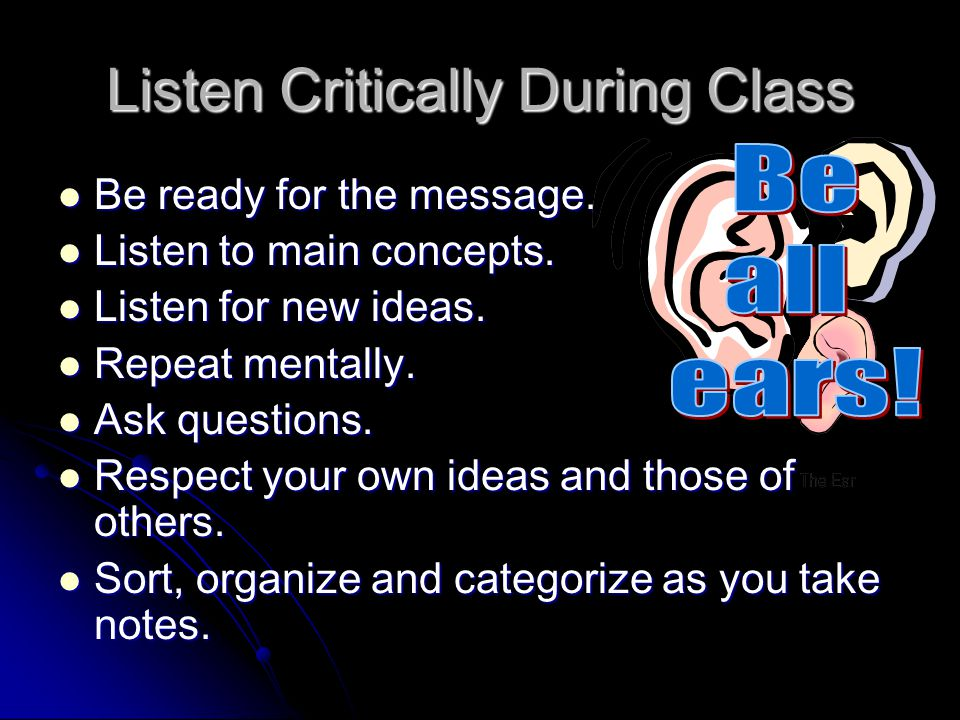 Listen Critically During Class Be ready for the message.
