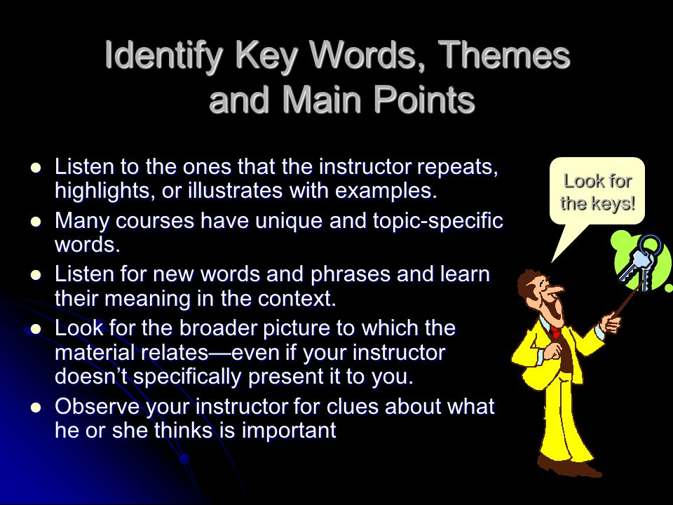 Identify Key Words, Themes and Main Points Listen to the ones that the instructor repeats, highlights, or illustrates with examples.