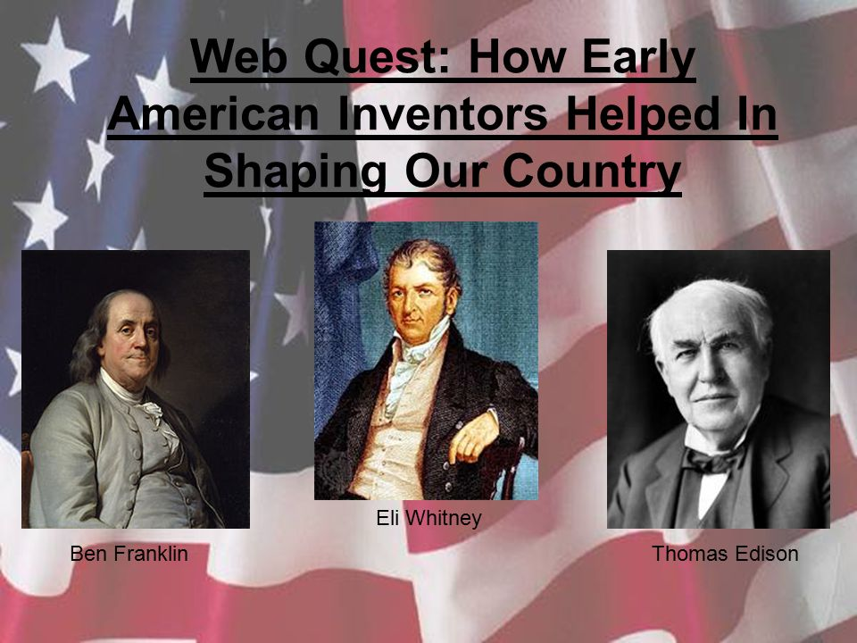 Web Quest: How Early American Inventors Helped In Shaping Our Country Ben Franklin Eli Whitney Thomas Edison