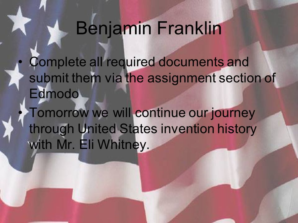 Benjamin Franklin Complete all required documents and submit them via the assignment section of Edmodo Tomorrow we will continue our journey through United States invention history with Mr.