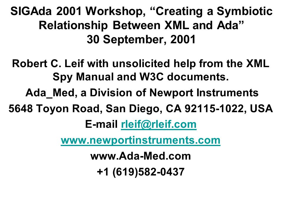 "SIGAda 2001 Workshop, ""Creating a Symbiotic Relationship Between XML and Ada"" 30 September, 2001 Robert C. Leif with unsolicited help from the XML Spy"