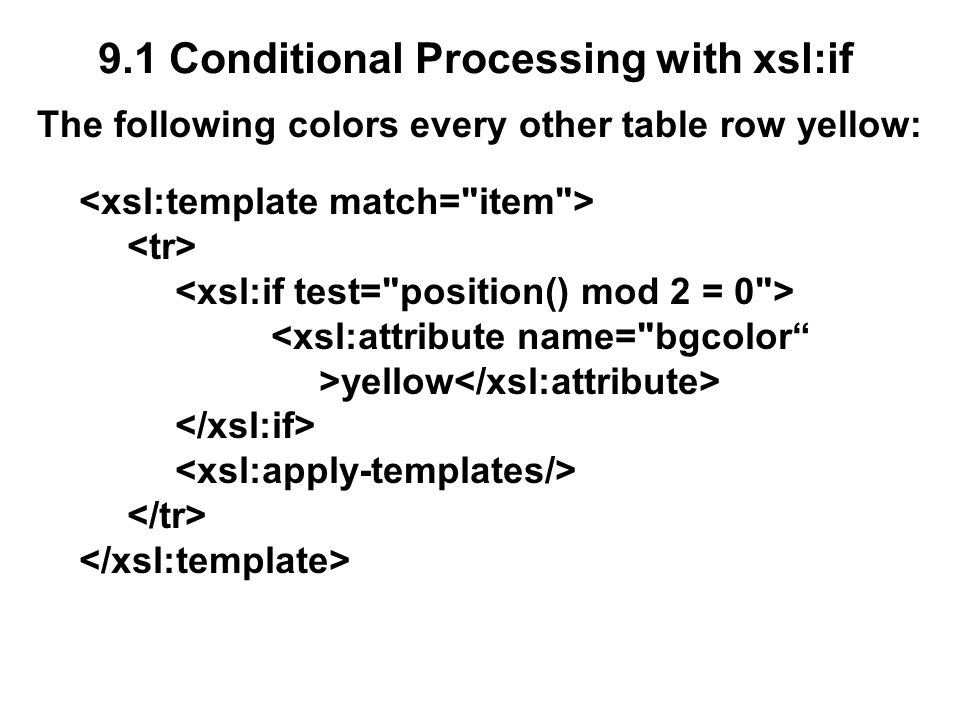 9.1 Conditional Processing with xsl:if The following colors every other table row yellow: <xsl:attribute name= bgcolor >yellow