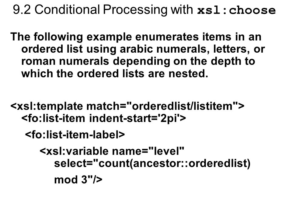 9.2 Conditional Processing with xsl:choose The following example enumerates items in an ordered list using arabic numerals, letters, or roman numerals depending on the depth to which the ordered lists are nested.