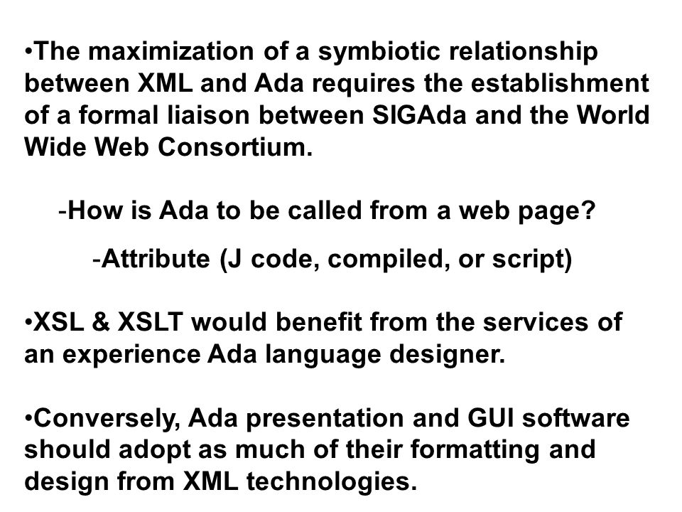 The maximization of a symbiotic relationship between XML and Ada requires the establishment of a formal liaison between SIGAda and the World Wide Web Consortium.