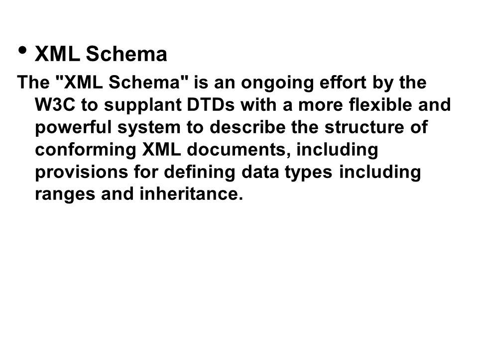 XML Schema The XML Schema is an ongoing effort by the W3C to supplant DTDs with a more flexible and powerful system to describe the structure of conforming XML documents, including provisions for defining data types including ranges and inheritance.