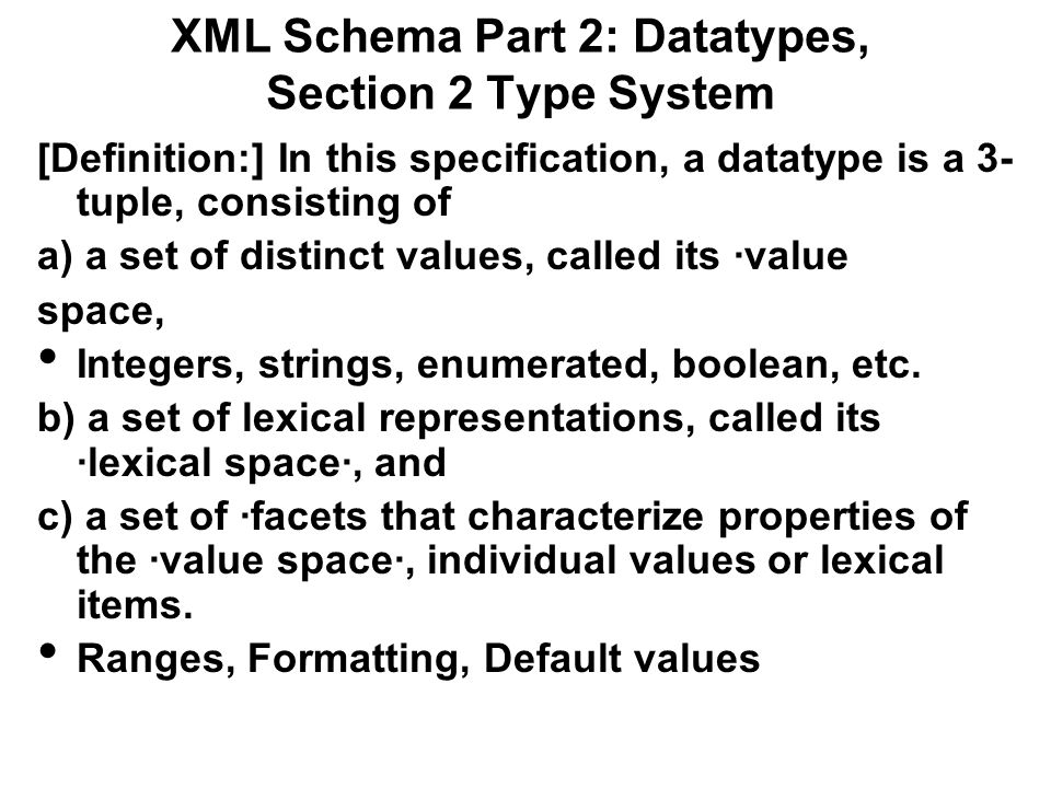 XML Schema Part 2: Datatypes, Section 2 Type System [Definition:] In this specification, a datatype is a 3- tuple, consisting of a) a set of distinct values, called its ·value space, Integers, strings, enumerated, boolean, etc.
