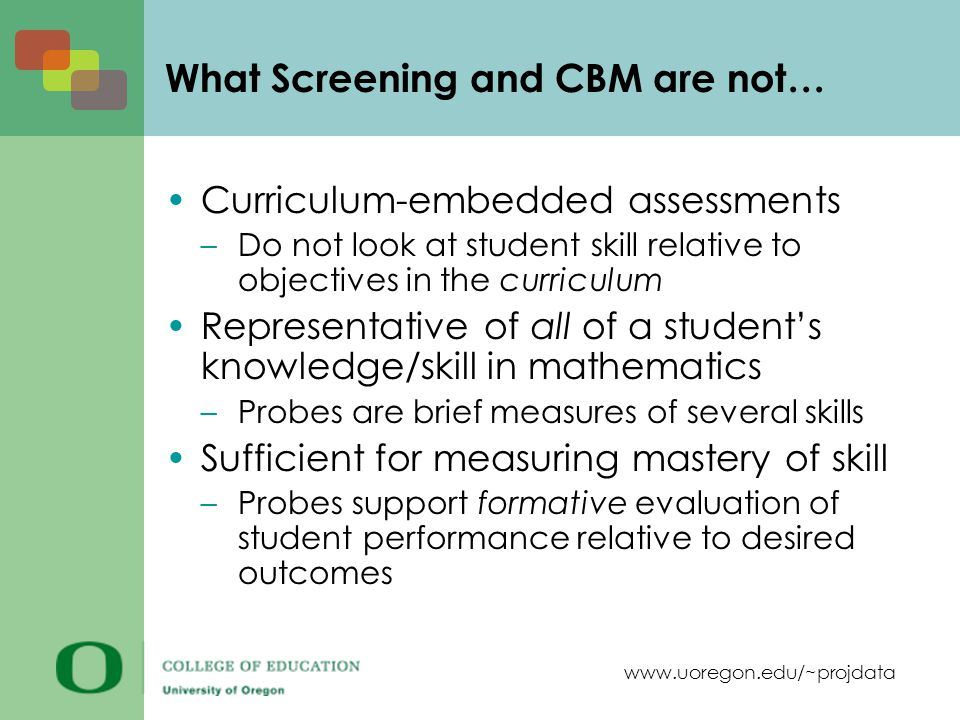 www.uoregon.edu/~projdata What Screening and CBM are not… Curriculum-embedded assessments –Do not look at student skill relative to objectives in the curriculum Representative of all of a student's knowledge/skill in mathematics –Probes are brief measures of several skills Sufficient for measuring mastery of skill –Probes support formative evaluation of student performance relative to desired outcomes