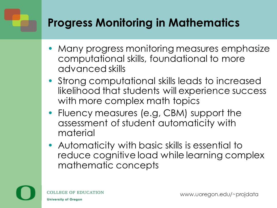 www.uoregon.edu/~projdata Progress Monitoring in Mathematics Many progress monitoring measures emphasize computational skills, foundational to more advanced skills Strong computational skills leads to increased likelihood that students will experience success with more complex math topics Fluency measures (e.g, CBM) support the assessment of student automaticity with material Automaticity with basic skills is essential to reduce cognitive load while learning complex mathematic concepts
