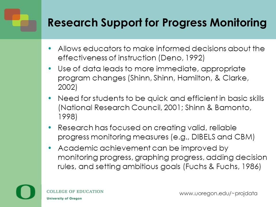 www.uoregon.edu/~projdata Research Support for Progress Monitoring Allows educators to make informed decisions about the effectiveness of instruction (Deno, 1992) Use of data leads to more immediate, appropriate program changes (Shinn, Shinn, Hamilton, & Clarke, 2002) Need for students to be quick and efficient in basic skills (National Research Council, 2001; Shinn & Bamonto, 1998) Research has focused on creating valid, reliable progress monitoring measures (e.g., DIBELS and CBM) Academic achievement can be improved by monitoring progress, graphing progress, adding decision rules, and setting ambitious goals (Fuchs & Fuchs, 1986)