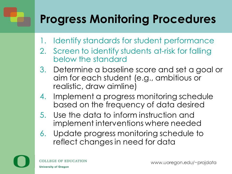 www.uoregon.edu/~projdata Progress Monitoring Procedures 1.Identify standards for student performance 2.Screen to identify students at-risk for falling below the standard 3.Determine a baseline score and set a goal or aim for each student (e.g., ambitious or realistic, draw aimline) 4.Implement a progress monitoring schedule based on the frequency of data desired 5.Use the data to inform instruction and implement interventions where needed 6.Update progress monitoring schedule to reflect changes in need for data
