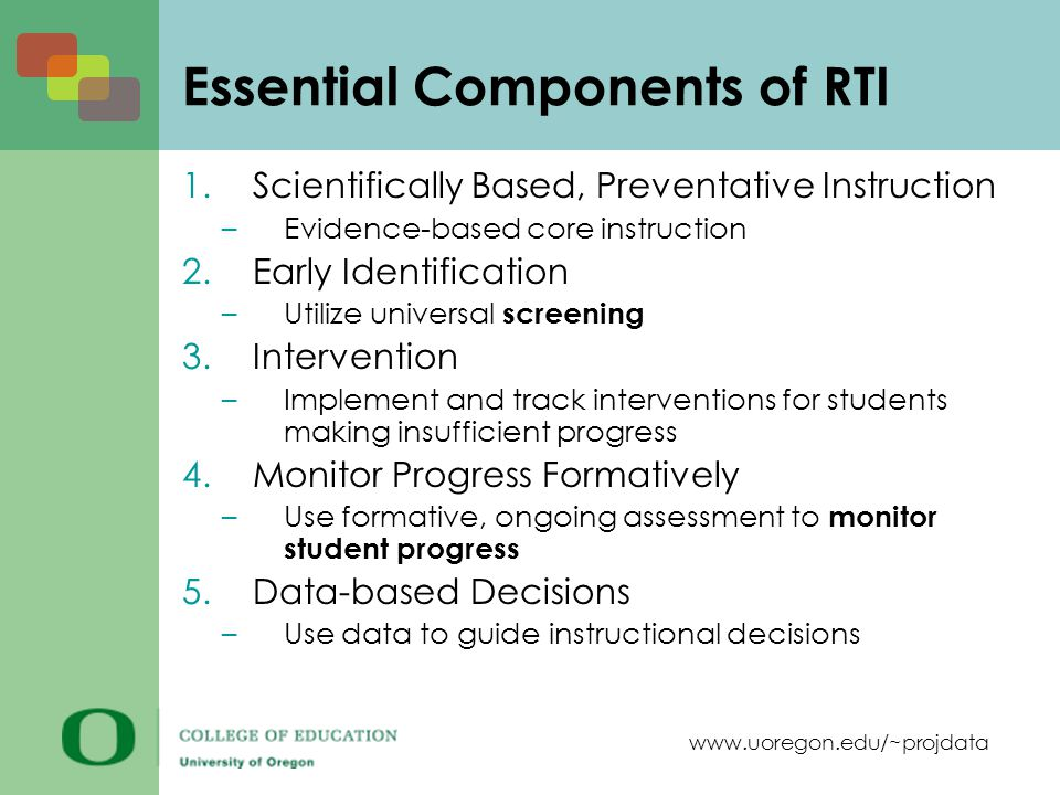 www.uoregon.edu/~projdata Essential Components of RTI 1.Scientifically Based, Preventative Instruction –Evidence-based core instruction 2.Early Identification –Utilize universal screening 3.Intervention –Implement and track interventions for students making insufficient progress 4.Monitor Progress Formatively –Use formative, ongoing assessment to monitor student progress 5.Data-based Decisions –Use data to guide instructional decisions