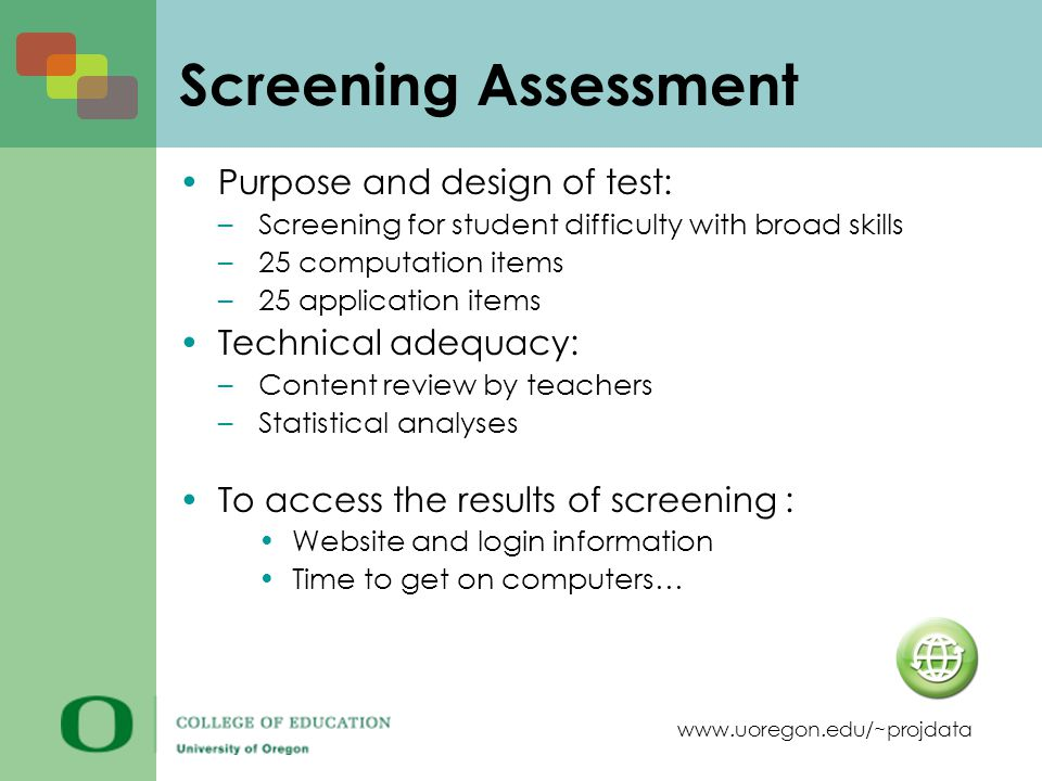 www.uoregon.edu/~projdata Screening Assessment Purpose and design of test: –Screening for student difficulty with broad skills –25 computation items –25 application items Technical adequacy: –Content review by teachers –Statistical analyses To access the results of screening : Website and login information Time to get on computers…