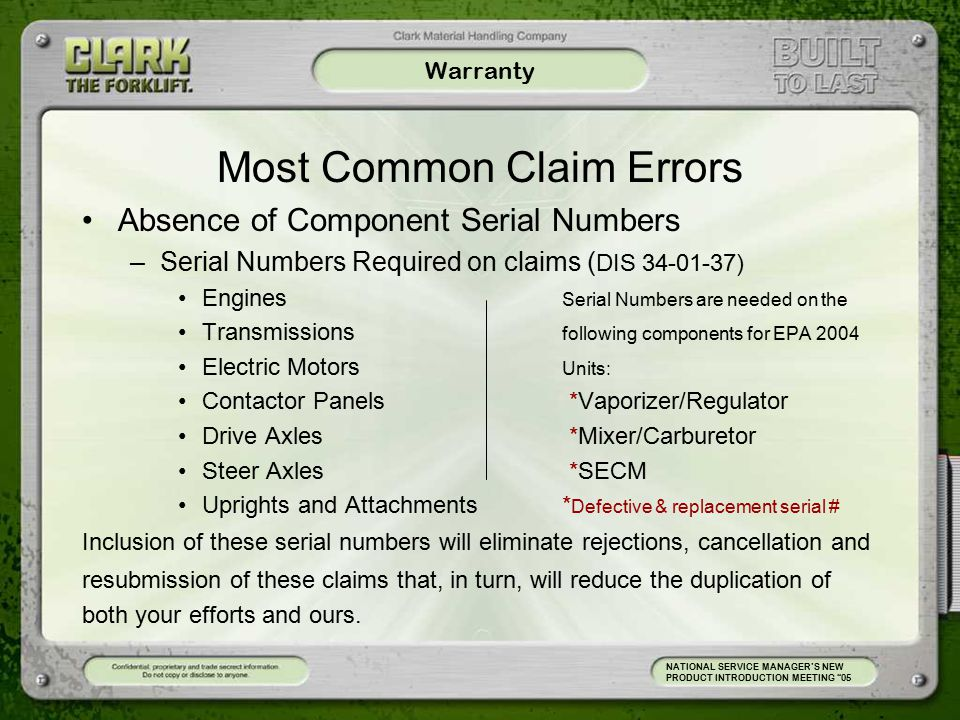 Warranty Most Common Claim Errors Absence of Component Serial Numbers –Serial Numbers Required on claims ( DIS 34-01-37) Engines Serial Numbers are needed on the Transmissions following components for EPA 2004 Electric Motors Units: Contactor Panels *Vaporizer/Regulator Drive Axles *Mixer/Carburetor Steer Axles *SECM Uprights and Attachments* Defective & replacement serial # Inclusion of these serial numbers will eliminate rejections, cancellation and resubmission of these claims that, in turn, will reduce the duplication of both your efforts and ours.
