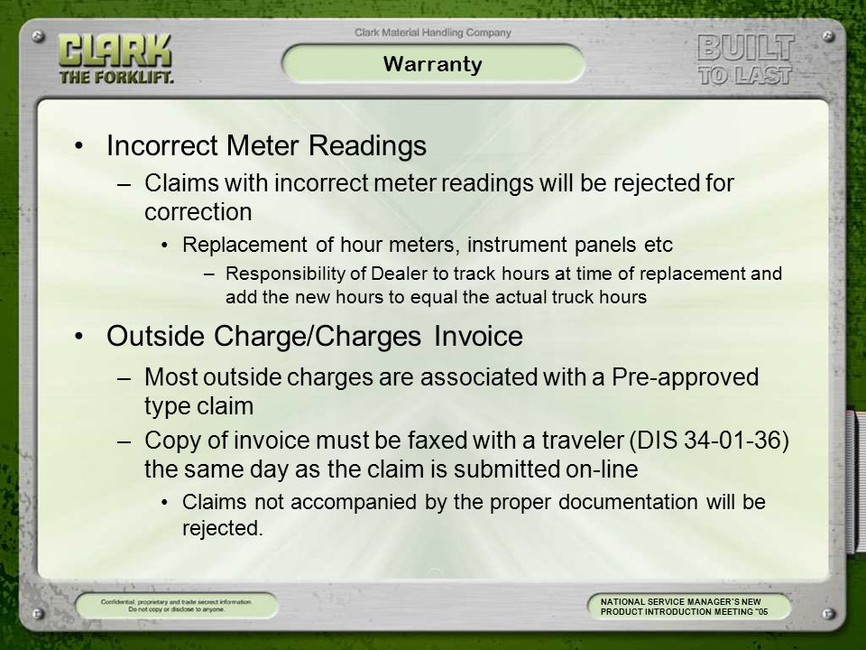 Warranty Incorrect Meter Readings –Claims with incorrect meter readings will be rejected for correction Replacement of hour meters, instrument panels etc –Responsibility of Dealer to track hours at time of replacement and add the new hours to equal the actual truck hours Outside Charge/Charges Invoice –Most outside charges are associated with a Pre-approved type claim –Copy of invoice must be faxed with a traveler (DIS 34-01-36) the same day as the claim is submitted on-line Claims not accompanied by the proper documentation will be rejected.