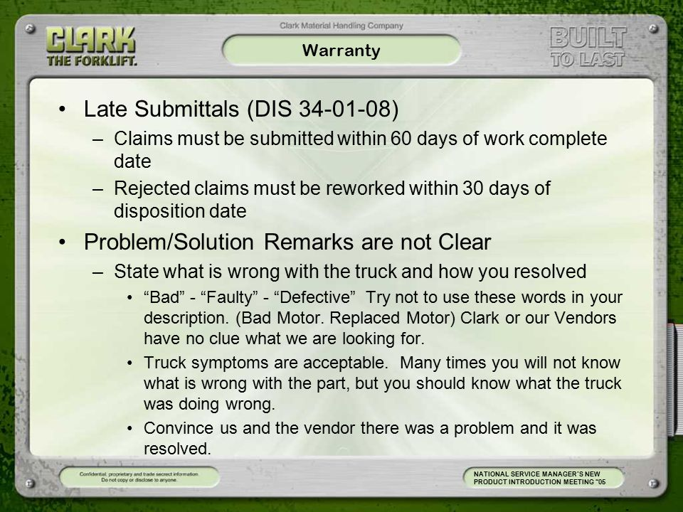 Warranty Late Submittals (DIS 34-01-08) –Claims must be submitted within 60 days of work complete date –Rejected claims must be reworked within 30 days of disposition date Problem/Solution Remarks are not Clear –State what is wrong with the truck and how you resolved Bad - Faulty - Defective Try not to use these words in your description.