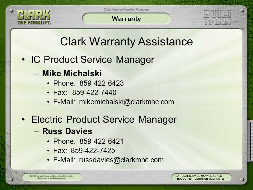 Warranty Clark Warranty Assistance IC Product Service Manager –Mike Michalski Phone: 859-422-6423 Fax:859-422-7440 E-Mail: mikemichalski@clarkmhc.com Electric Product Service Manager –Russ Davies Phone: 859-422-6421 Fax: 859-422-7425 E-Mail: russdavies@clarkmhc.com NATIONAL SERVICE MANAGER'S NEW PRODUCT INTRODUCTION MEETING 05