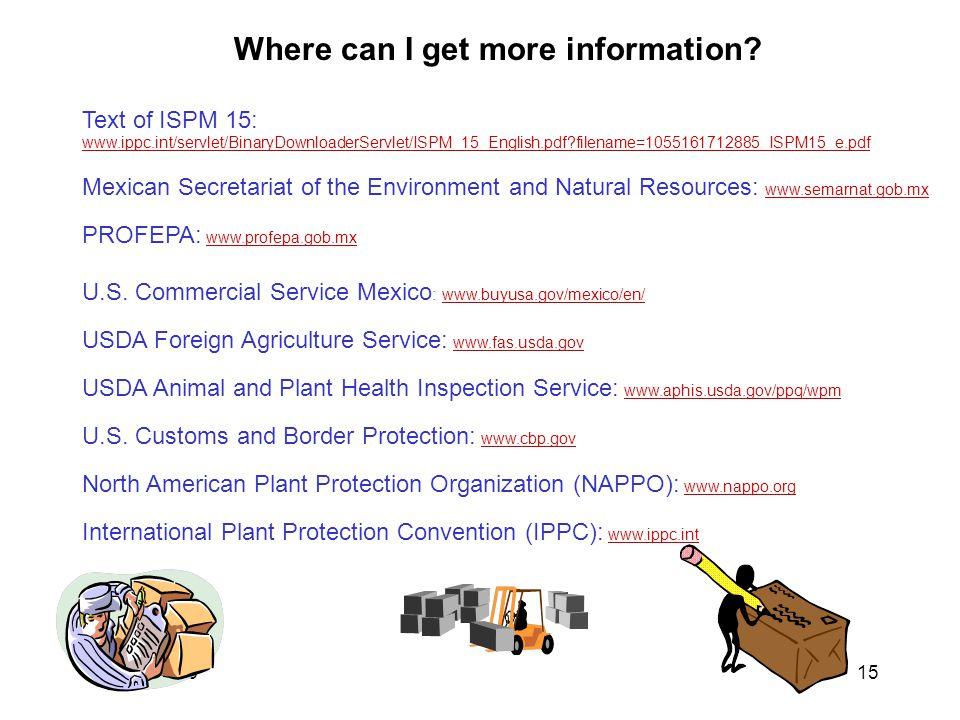 January 200615 Text of ISPM 15: www.ippc.int/servlet/BinaryDownloaderServlet/ISPM_15_English.pdf filename=1055161712885_ISPM15_e.pdf www.ippc.int/servlet/BinaryDownloaderServlet/ISPM_15_English.pdf filename=1055161712885_ISPM15_e.pdf Mexican Secretariat of the Environment and Natural Resources: www.semarnat.gob.mxwww.semarnat.gob.mx PROFEPA: www.profepa.gob.mxwww.profepa.gob.mx U.S.