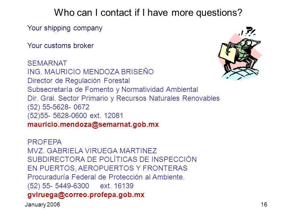 January 200616 Your shipping company Your customs broker SEMARNAT ING. MAURICIO MENDOZA BRISEÑO Director de Regulación Forestal Subsecretaría de Fomen