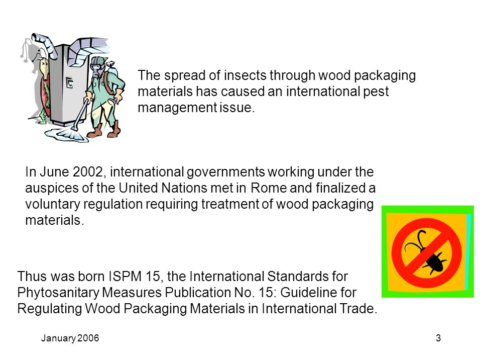 January 20063 Thus was born ISPM 15, the International Standards for Phytosanitary Measures Publication No. 15: Guideline for Regulating Wood Packagin