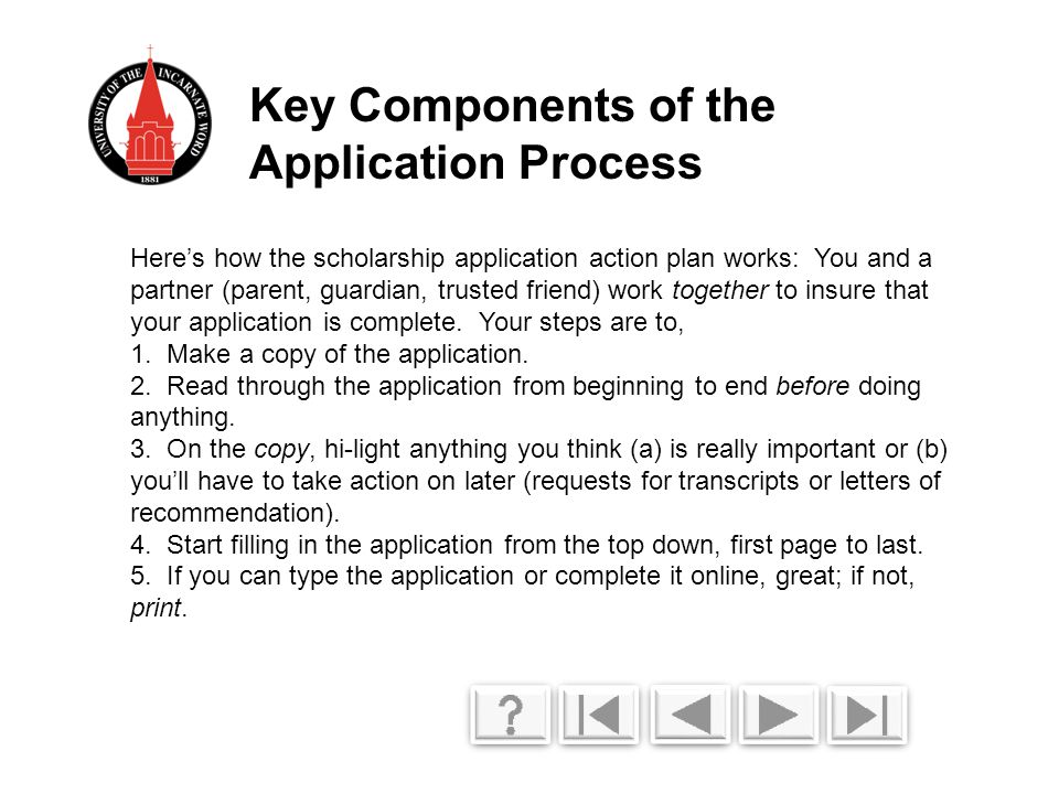 Here's how the scholarship application action plan works: You and a partner (parent, guardian, trusted friend) work together to insure that your application is complete.
