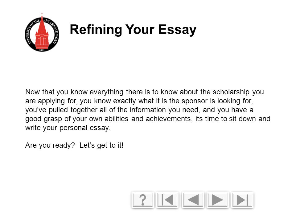 Now that you know everything there is to know about the scholarship you are applying for, you know exactly what it is the sponsor is looking for, you've pulled together all of the information you need, and you have a good grasp of your own abilities and achievements, its time to sit down and write your personal essay.