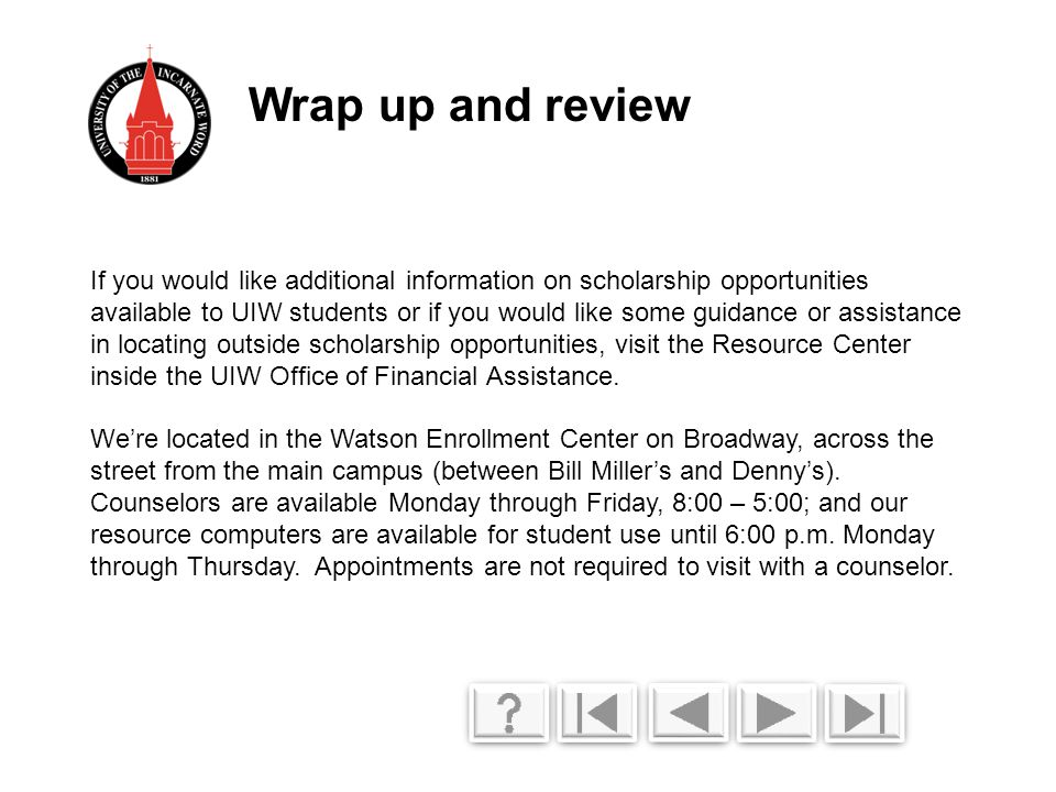 If you would like additional information on scholarship opportunities available to UIW students or if you would like some guidance or assistance in locating outside scholarship opportunities, visit the Resource Center inside the UIW Office of Financial Assistance.
