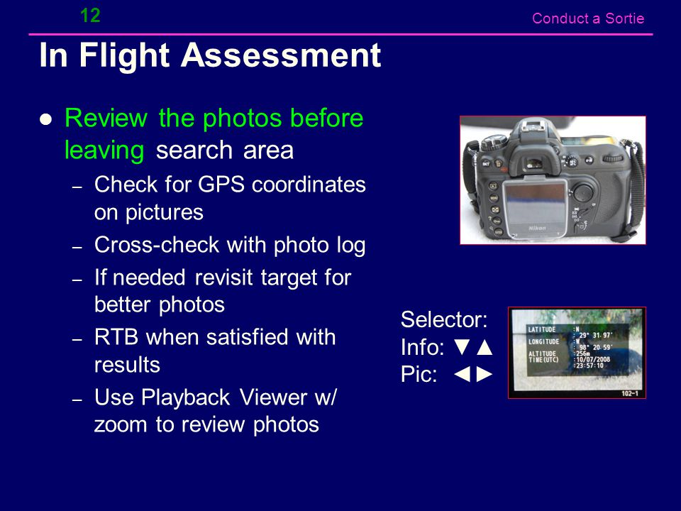 Conduct a Sortie In Flight Assessment Review the photos before leaving search area – Check for GPS coordinates on pictures – Cross-check with photo log – If needed revisit target for better photos – RTB when satisfied with results – Use Playback Viewer w/ zoom to review photos 12 Selector: Info: ▼▲ Pic: ◄►