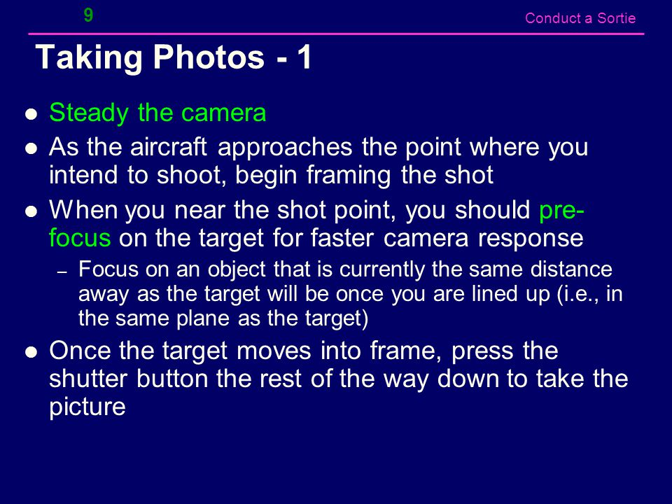 Conduct a Sortie Taking Photos - 1 Steady the camera As the aircraft approaches the point where you intend to shoot, begin framing the shot When you near the shot point, you should pre- focus on the target for faster camera response – Focus on an object that is currently the same distance away as the target will be once you are lined up (i.e., in the same plane as the target) Once the target moves into frame, press the shutter button the rest of the way down to take the picture 9