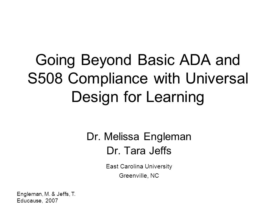 Engleman, M. & Jeffs, T. Educause, 2007 Going Beyond Basic ADA and S508 Compliance with Universal Design for Learning Dr. Melissa Engleman Dr. Tara Je