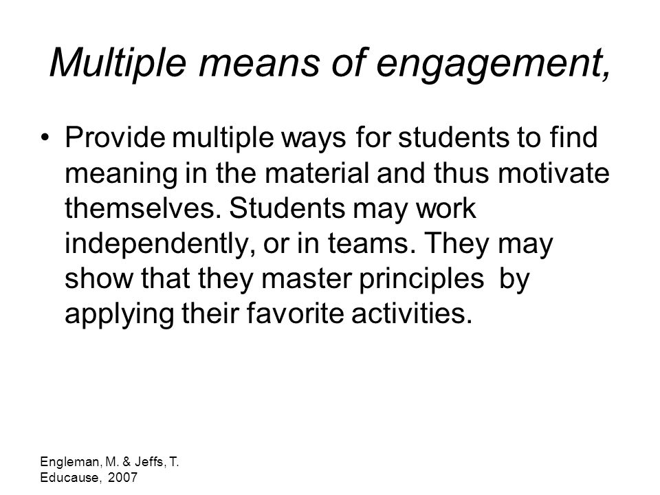 Engleman, M. & Jeffs, T. Educause, 2007 Multiple means of engagement, Provide multiple ways for students to find meaning in the material and thus moti