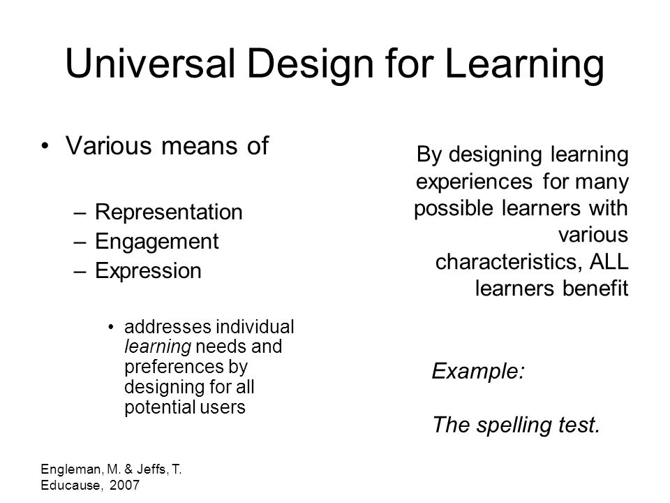 Engleman, M. & Jeffs, T. Educause, 2007 Universal Design for Learning Various means of –Representation –Engagement –Expression addresses individual le